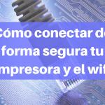 Como conectar de forma segura tu impresora y el wifi.
